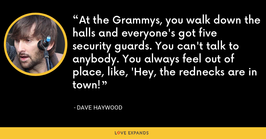 At the Grammys, you walk down the halls and everyone's got five security guards. You can't talk to anybody. You always feel out of place, like, 'Hey, the rednecks are in town! - Dave Haywood