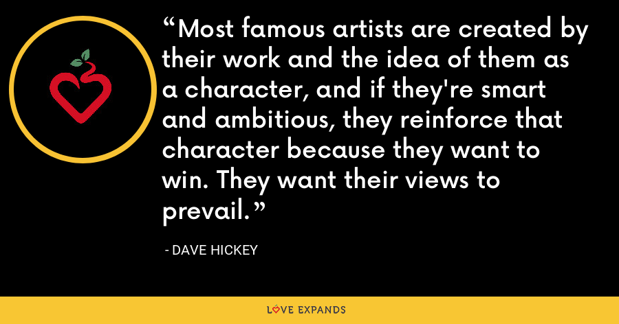 Most famous artists are created by their work and the idea of them as a character, and if they're smart and ambitious, they reinforce that character because they want to win. They want their views to prevail. - Dave Hickey