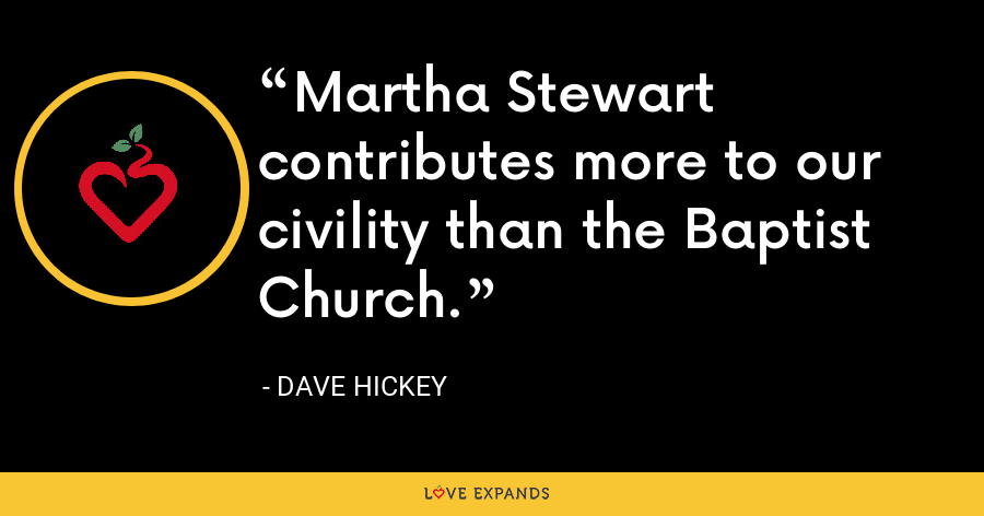 Martha Stewart contributes more to our civility than the Baptist Church. - Dave Hickey