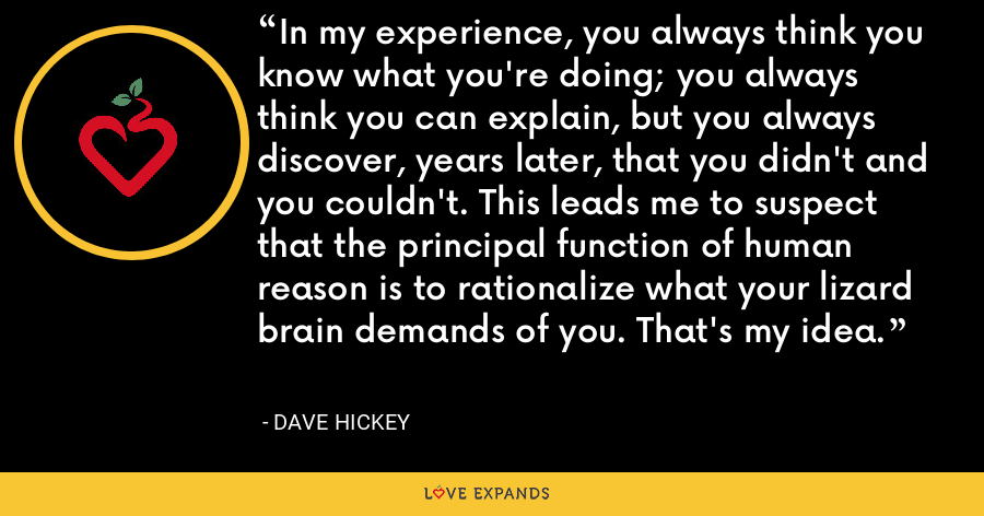 In my experience, you always think you know what you're doing; you always think you can explain, but you always discover, years later, that you didn't and you couldn't. This leads me to suspect that the principal function of human reason is to rationalize what your lizard brain demands of you. That's my idea. - Dave Hickey