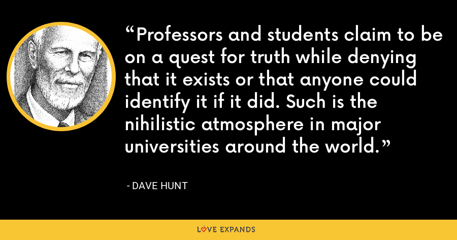 Professors and students claim to be on a quest for truth while denying that it exists or that anyone could identify it if it did. Such is the nihilistic atmosphere in major universities around the world. - Dave Hunt