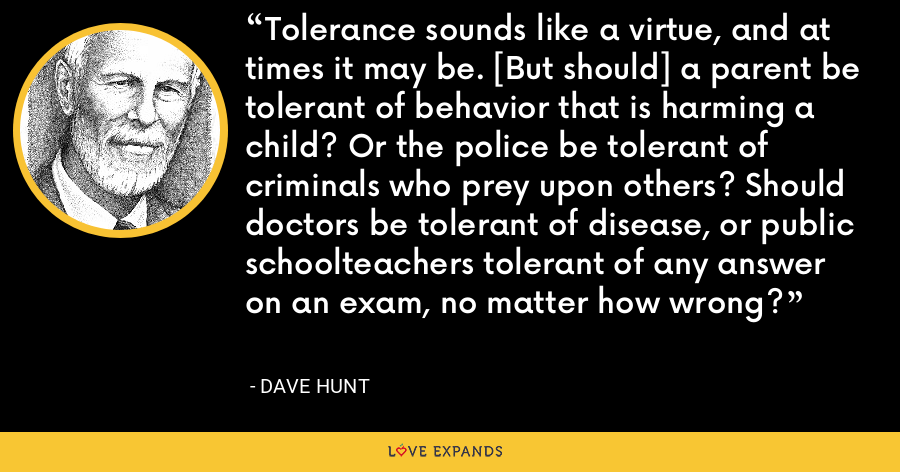 Tolerance sounds like a virtue, and at times it may be. [But should] a parent be tolerant of behavior that is harming a child? Or the police be tolerant of criminals who prey upon others? Should doctors be tolerant of disease, or public schoolteachers tolerant of any answer on an exam, no matter how wrong? - Dave Hunt