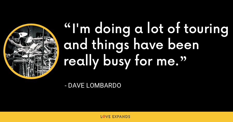 I'm doing a lot of touring and things have been really busy for me. - Dave Lombardo