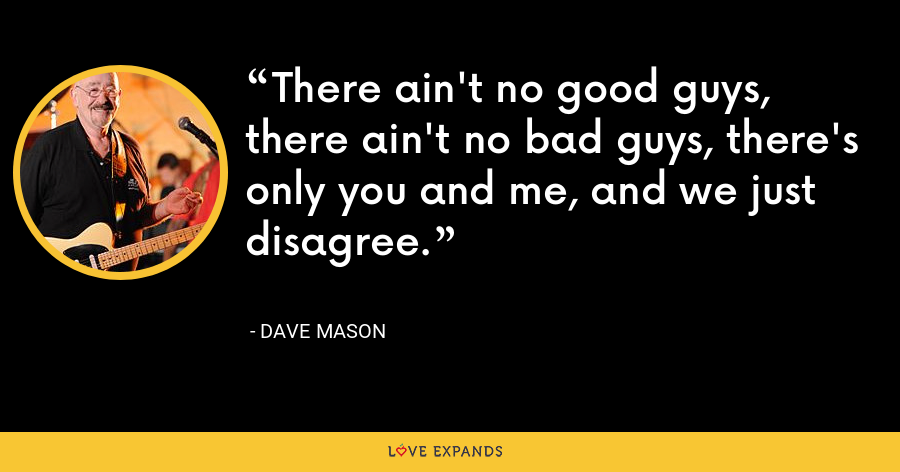 There ain't no good guys, there ain't no bad guys, there's only you and me, and we just disagree. - Dave Mason