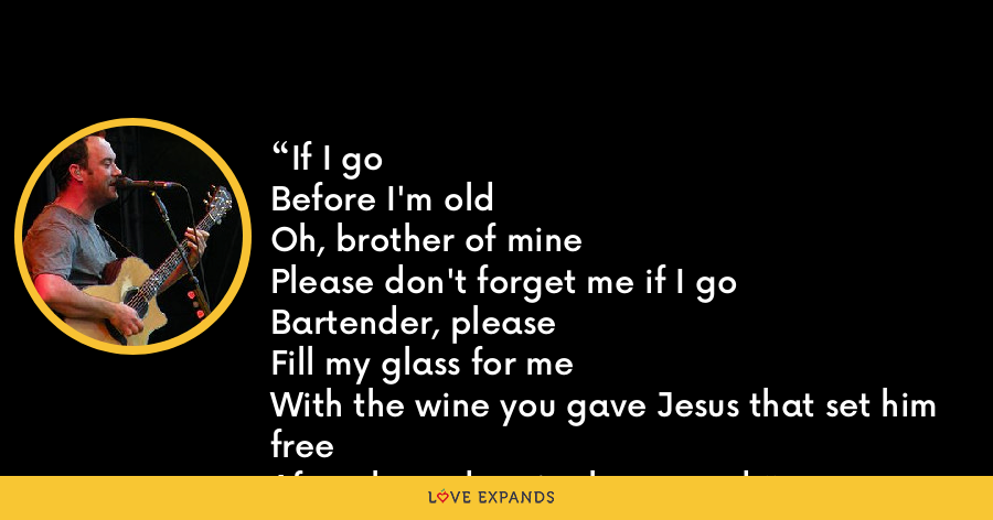 If I goBefore I'm oldOh, brother of minePlease don't forget me if I goBartender, pleaseFill my glass for meWith the wine you gave Jesus that set him freeAfter three days in the ground. - Dave Matthews