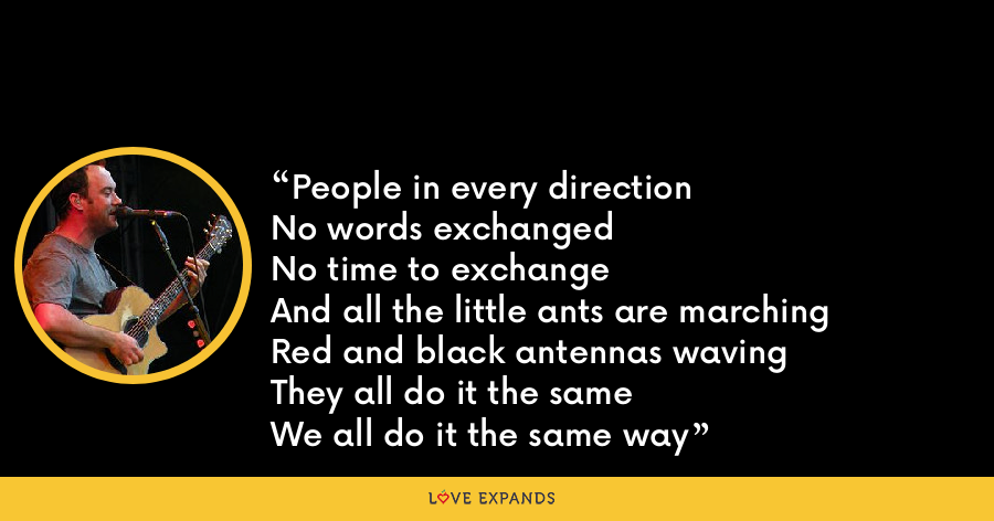 People in every directionNo words exchangedNo time to exchangeAnd all the little ants are marchingRed and black antennas wavingThey all do it the sameWe all do it the same way - Dave Matthews