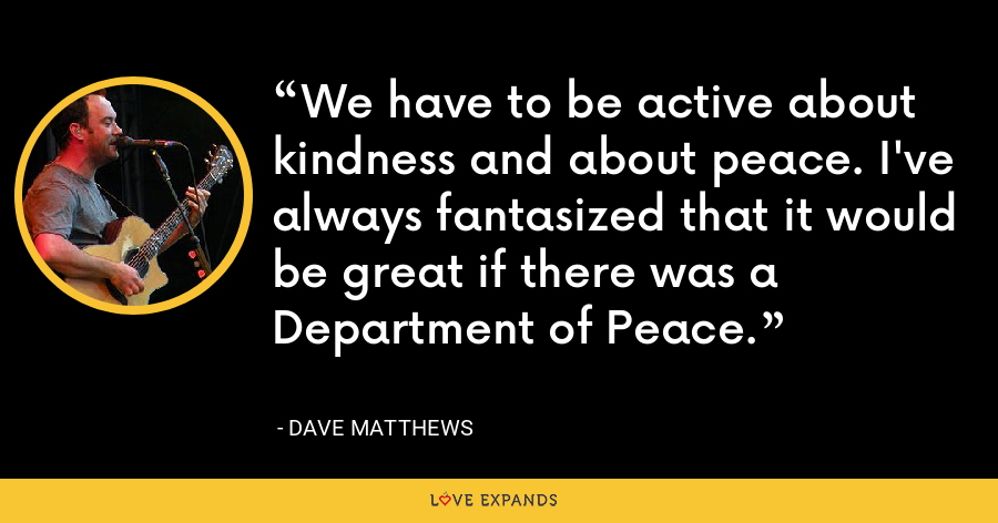 We have to be active about kindness and about peace. I've always fantasized that it would be great if there was a Department of Peace. - Dave Matthews