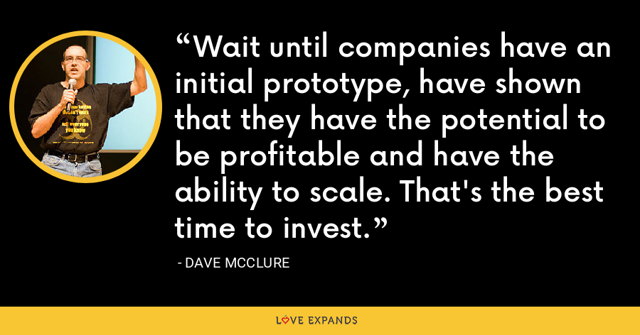 Wait until companies have an initial prototype, have shown that they have the potential to be profitable and have the ability to scale. That's the best time to invest. - Dave McClure