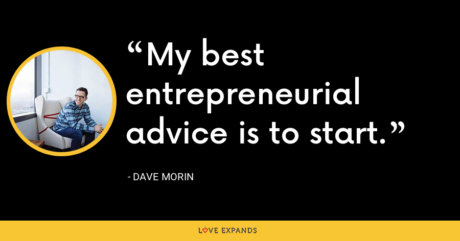My best entrepreneurial advice is to start. - Dave Morin