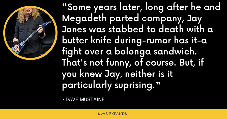 Some years later, long after he and Megadeth parted company, Jay Jones was stabbed to death with a butter knife during-rumor has it-a fight over a bolonga sandwich. That's not funny, of course. But, if you knew Jay, neither is it particularly suprising. - Dave Mustaine