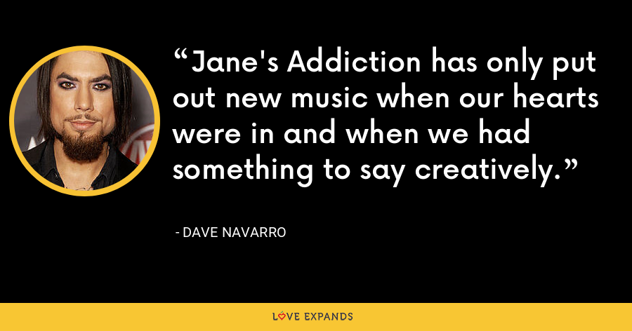 Jane's Addiction has only put out new music when our hearts were in and when we had something to say creatively. - Dave Navarro