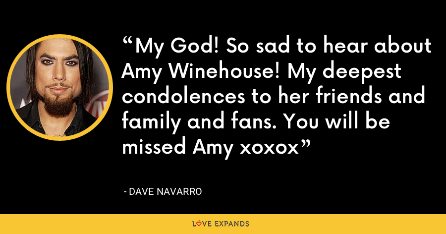 My God! So sad to hear about Amy Winehouse! My deepest condolences to her friends and family and fans. You will be missed Amy xoxox - Dave Navarro