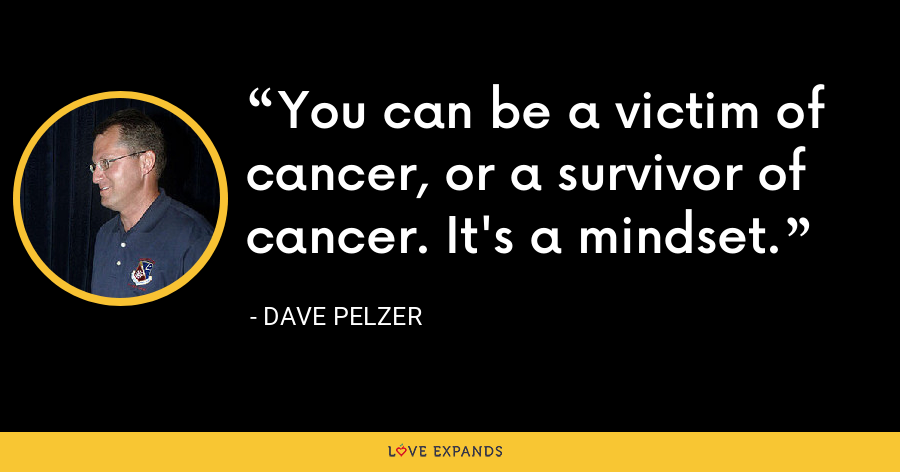 You can be a victim of cancer, or a survivor of cancer. It's a mindset. - Dave Pelzer