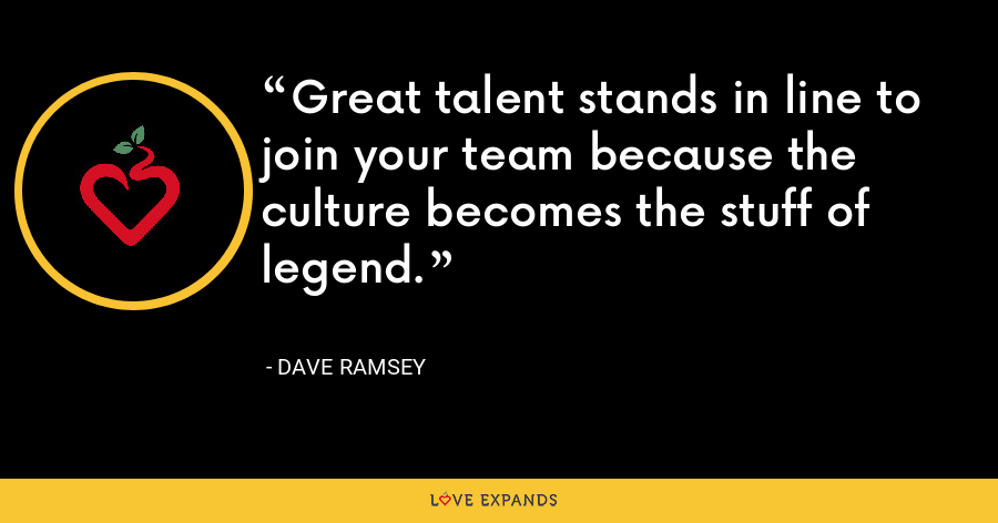 Great talent stands in line to join your team because the culture becomes the stuff of legend. - Dave Ramsey