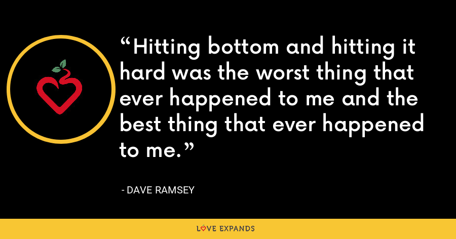 Hitting bottom and hitting it hard was the worst thing that ever happened to me and the best thing that ever happened to me. - Dave Ramsey