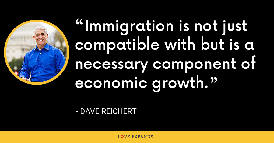Immigration is not just compatible with but is a necessary component of economic growth. - Dave Reichert