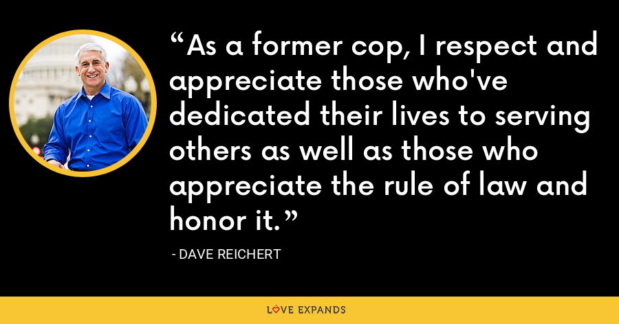As a former cop, I respect and appreciate those who've dedicated their lives to serving others as well as those who appreciate the rule of law and honor it. - Dave Reichert