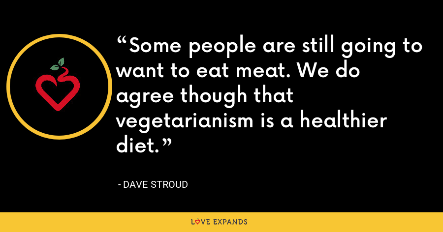 Some people are still going to want to eat meat. We do agree though that vegetarianism is a healthier diet. - Dave Stroud