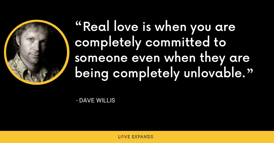 Real love is when you are completely committed to someone even when they are being completely unlovable. - Dave Willis