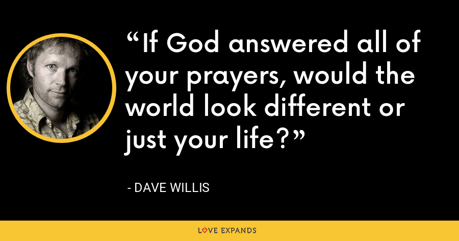 If God answered all of your prayers, would the world look different or just your life? - Dave Willis