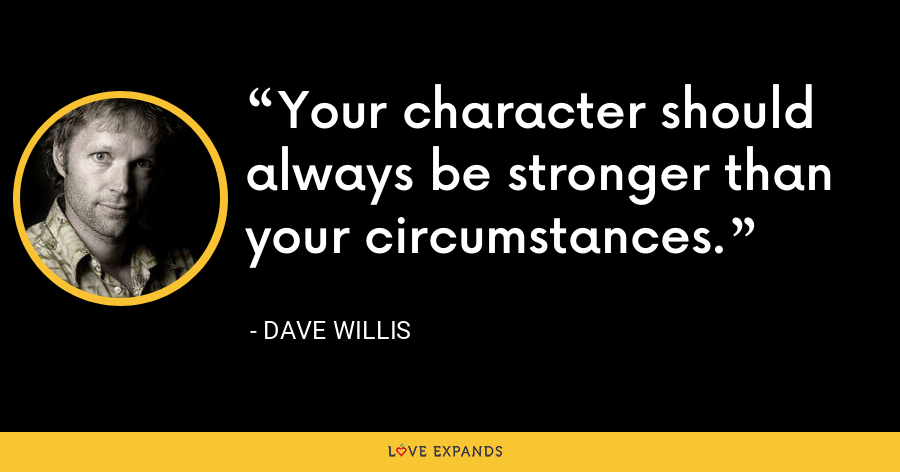 Your character should always be stronger than your circumstances. - Dave Willis