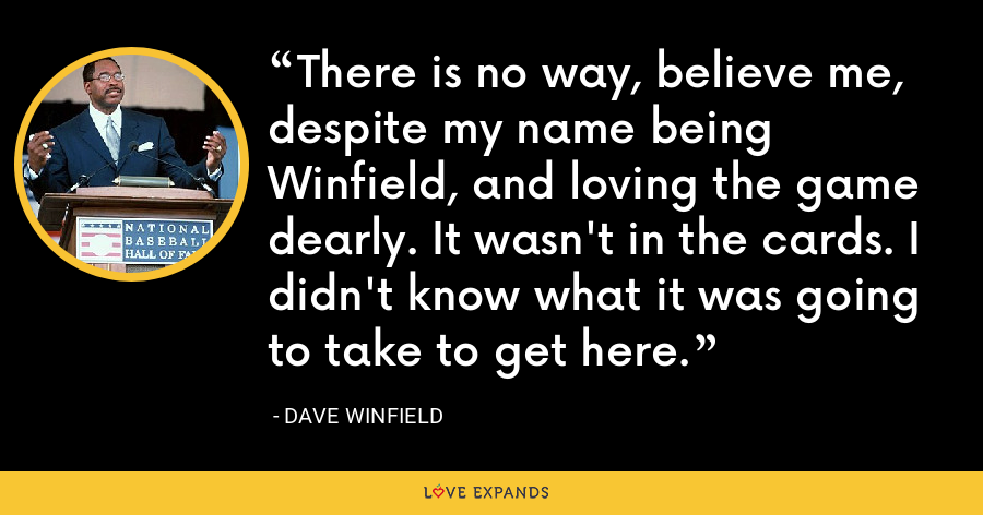 There is no way, believe me, despite my name being Winfield, and loving the game dearly. It wasn't in the cards. I didn't know what it was going to take to get here. - Dave Winfield
