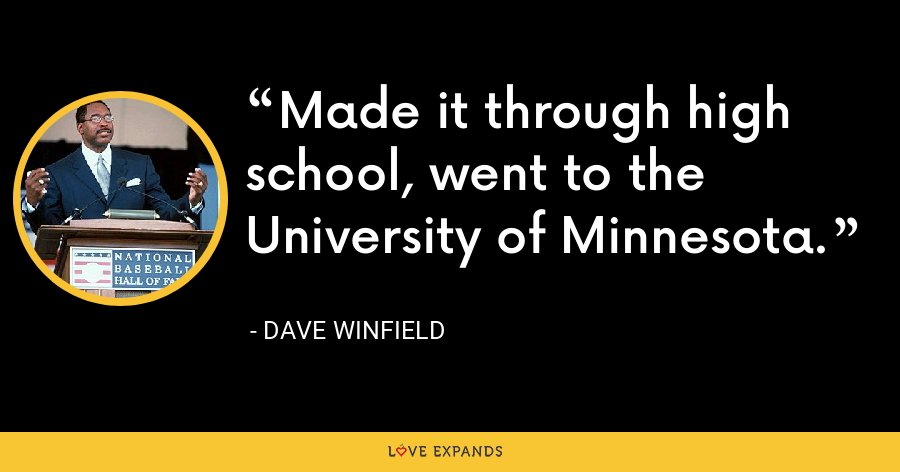 Made it through high school, went to the University of Minnesota. - Dave Winfield