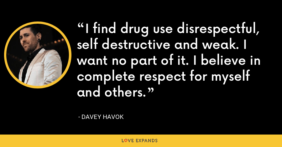 I find drug use disrespectful, self destructive and weak. I want no part of it. I believe in complete respect for myself and others. - Davey Havok
