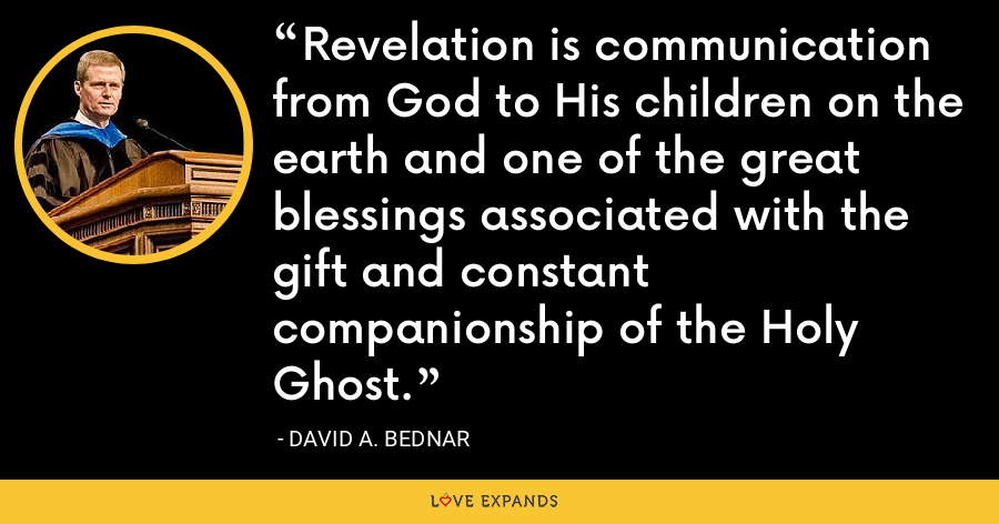 Revelation is communication from God to His children on the earth and one of the great blessings associated with the gift and constant companionship of the Holy Ghost. - David A. Bednar