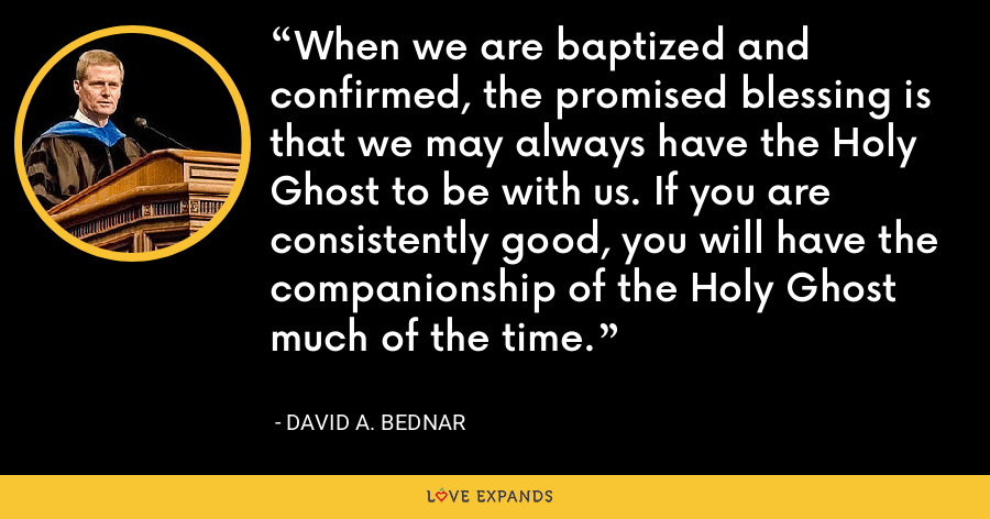 When we are baptized and confirmed, the promised blessing is that we may always have the Holy Ghost to be with us. If you are consistently good, you will have the companionship of the Holy Ghost much of the time. - David A. Bednar