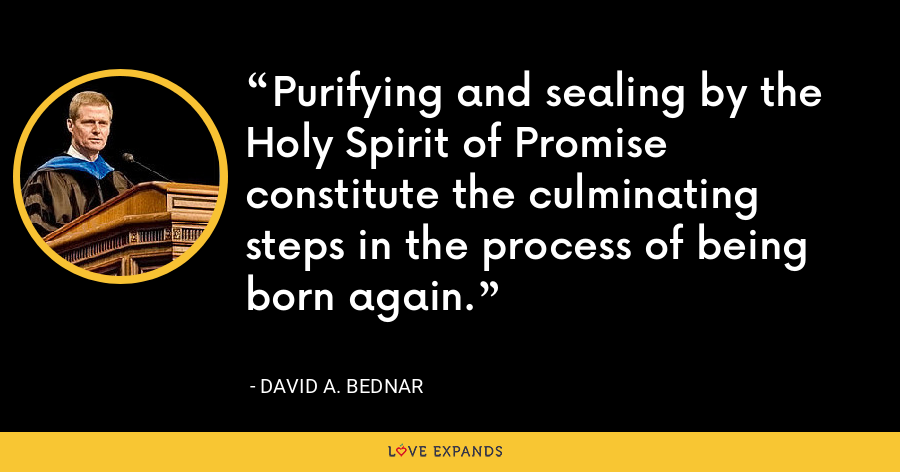 Purifying and sealing by the Holy Spirit of Promise constitute the culminating steps in the process of being born again. - David A. Bednar