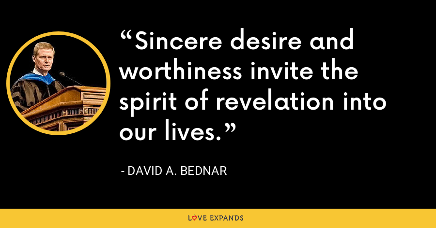 Sincere desire and worthiness invite the spirit of revelation into our lives. - David A. Bednar