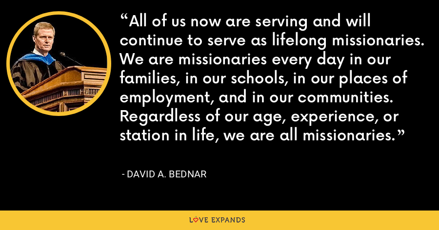 All of us now are serving and will continue to serve as lifelong missionaries. We are missionaries every day in our families, in our schools, in our places of employment, and in our communities. Regardless of our age, experience, or station in life, we are all missionaries. - David A. Bednar