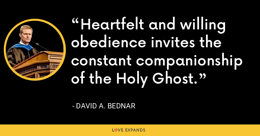 Heartfelt and willing obedience invites the constant companionship of the Holy Ghost. - David A. Bednar