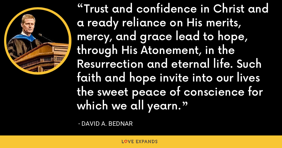 Trust and confidence in Christ and a ready reliance on His merits, mercy, and grace lead to hope, through His Atonement, in the Resurrection and eternal life. Such faith and hope invite into our lives the sweet peace of conscience for which we all yearn. - David A. Bednar