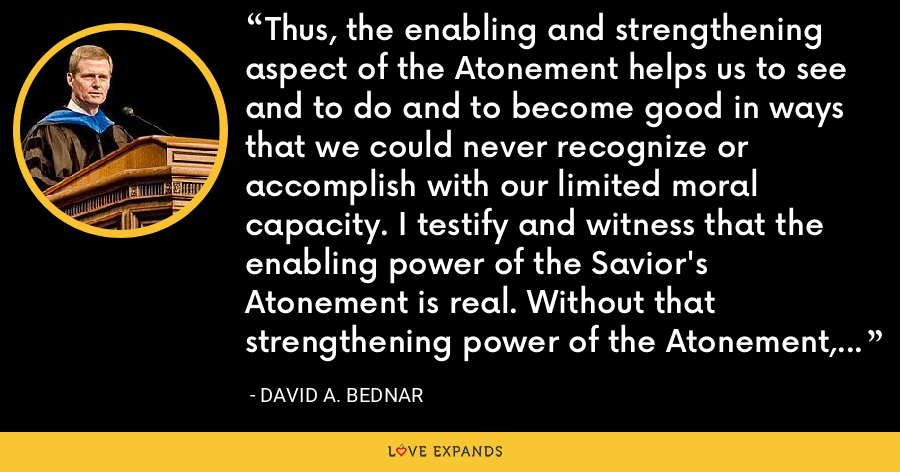 Thus, the enabling and strengthening aspect of the Atonement helps us to see and to do and to become good in ways that we could never recognize or accomplish with our limited moral capacity. I testify and witness that the enabling power of the Savior's Atonement is real. Without that strengthening power of the Atonement, I could not stand before you this morning. - David A. Bednar