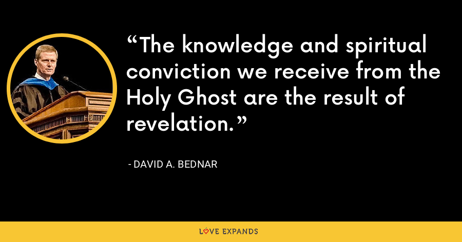 The knowledge and spiritual conviction we receive from the Holy Ghost are the result of revelation. - David A. Bednar
