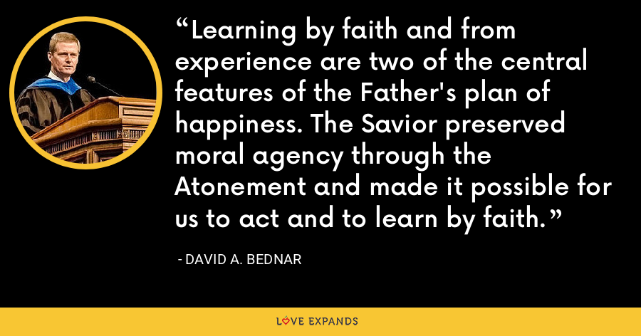 Learning by faith and from experience are two of the central features of the Father's plan of happiness. The Savior preserved moral agency through the Atonement and made it possible for us to act and to learn by faith. - David A. Bednar