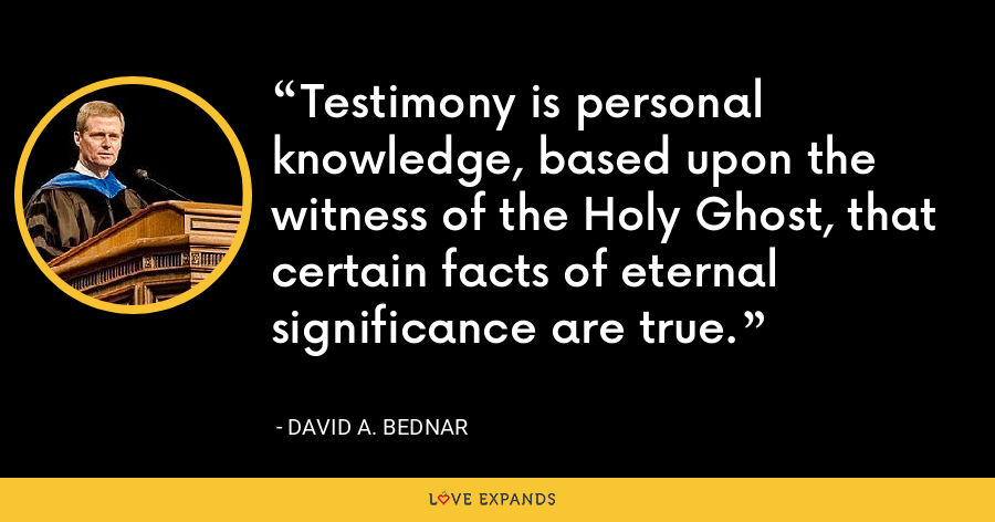 Testimony is personal knowledge, based upon the witness of the Holy Ghost, that certain facts of eternal significance are true. - David A. Bednar