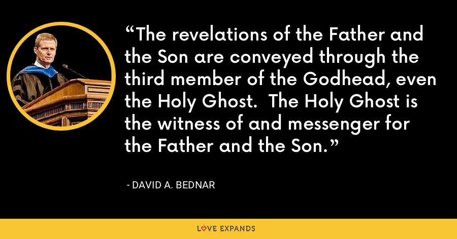 The revelations of the Father and the Son are conveyed through the third member of the Godhead, even the Holy Ghost.  The Holy Ghost is the witness of and messenger for the Father and the Son. - David A. Bednar