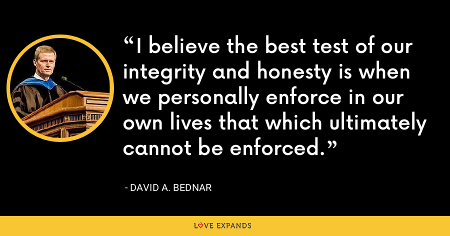 I believe the best test of our integrity and honesty is when we personally enforce in our own lives that which ultimately cannot be enforced. - David A. Bednar