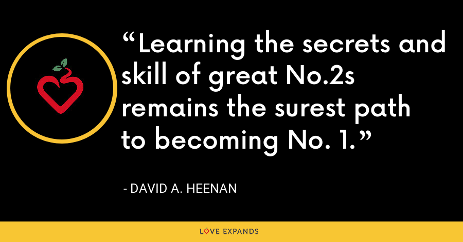 Learning the secrets and skill of great No.2s remains the surest path to becoming No. 1. - David A. Heenan
