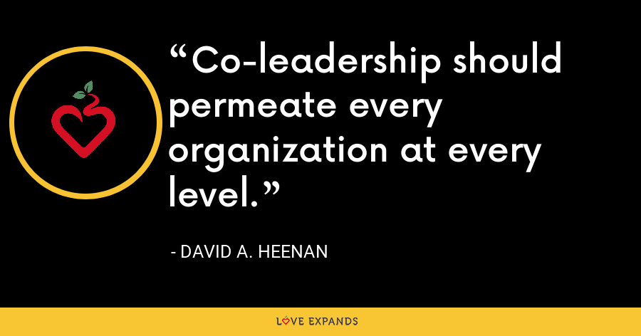 Co-leadership should permeate every organization at every level. - David A. Heenan