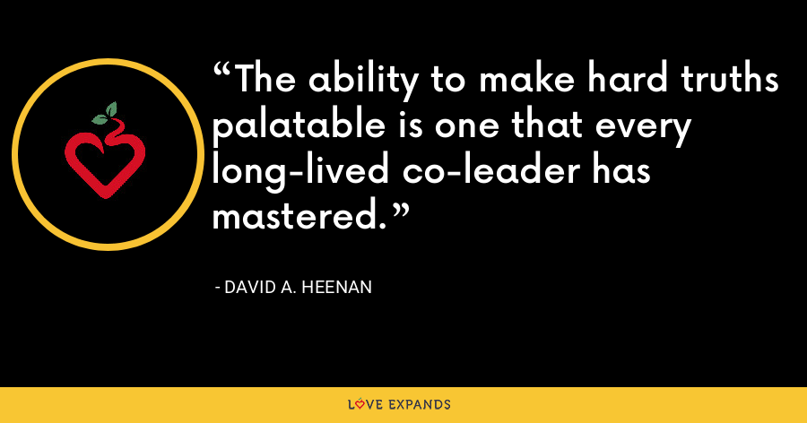 The ability to make hard truths palatable is one that every long-lived co-leader has mastered. - David A. Heenan