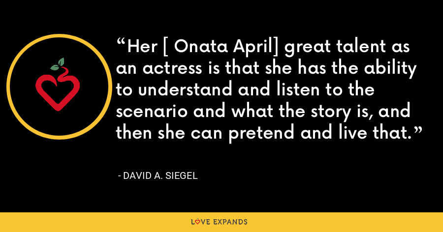Her [ Onata April] great talent as an actress is that she has the ability to understand and listen to the scenario and what the story is, and then she can pretend and live that. - David A. Siegel