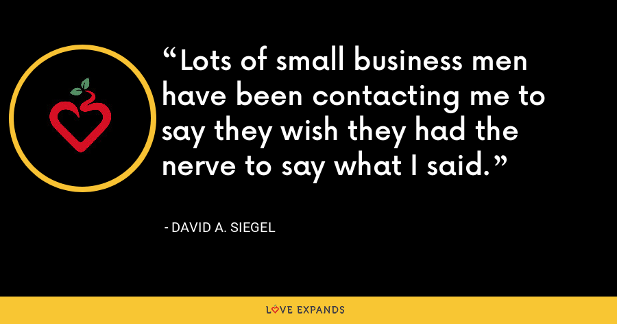 Lots of small business men have been contacting me to say they wish they had the nerve to say what I said. - David A. Siegel