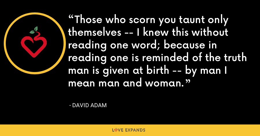 Those who scorn you taunt only themselves -- I knew this without reading one word; because in reading one is reminded of the truth man is given at birth -- by man I mean man and woman. - David Adam