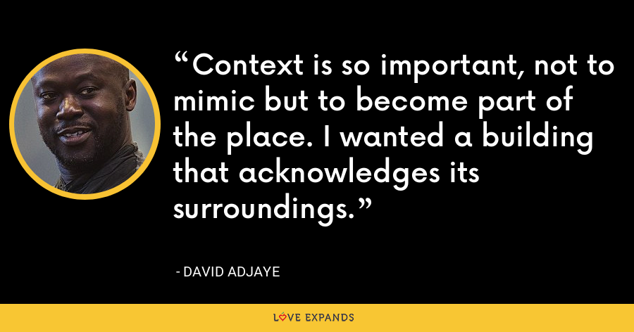 Context is so important, not to mimic but to become part of the place. I wanted a building that acknowledges its surroundings. - David Adjaye