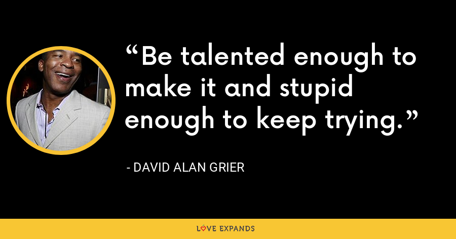 Be talented enough to make it and stupid enough to keep trying. - David Alan Grier