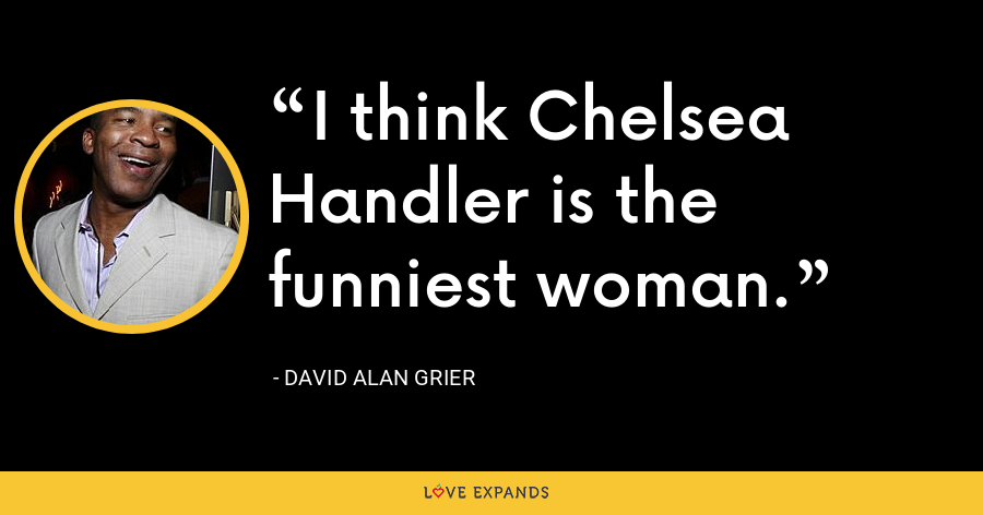 I think Chelsea Handler is the funniest woman. - David Alan Grier